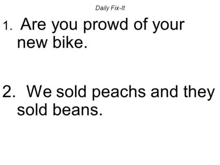 Daily Fix-It 1. Are you prowd of your new bike. 2. We sold peachs and they sold beans.