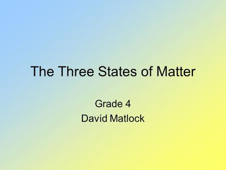 The Three States of Matter Grade 4 David Matlock.