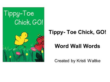 Tippy- Toe Chick, GO! Word Wall Words Created by Kristi Waltke.