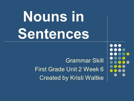 Nouns in Sentences Grammar Skill First Grade Unit 2 Week 6 Created by Kristi Waltke.