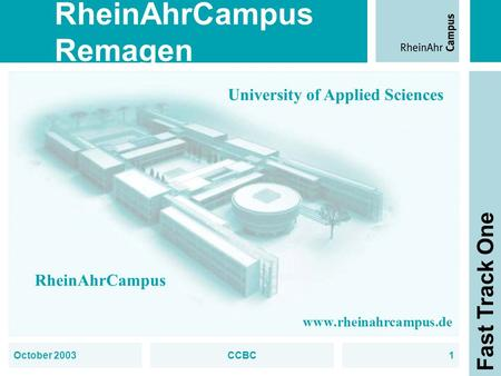 RheinAhrCampus Remagen Fast Track One October 2003CCBC1 University of Applied Sciences RheinAhrCampus www.rheinahrcampus.de.