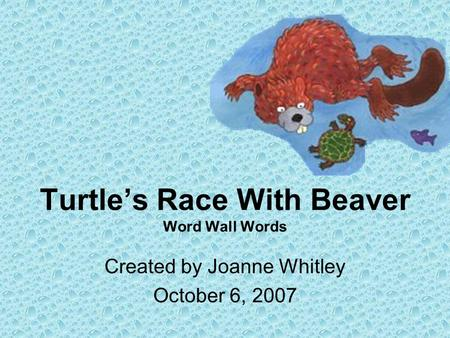 Turtles Race With Beaver Word Wall Words Created by Joanne Whitley October 6, 2007.