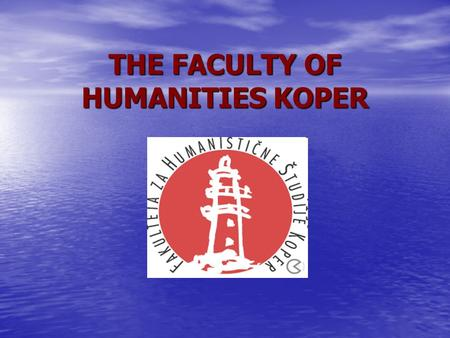 THE FACULTY OF HUMANITIES KOPER. About the Faculty The Faculty of Humanities Koper (FHS) was established as an independent institution of higher education.