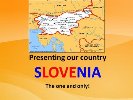 Presenting our country SLOVENIA The one and only!.