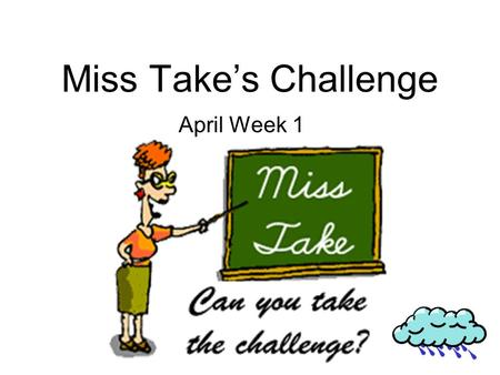 Miss Takes Challenge April Week 1. Monday 1.april fools day is a good time to play jokes on peoples. 2.Did some make you laff on april 1 2003.