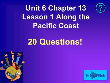 To Next Slide Unit 6 Chapter 13 Lesson 1 Along the Pacific Coast 20 Questions!