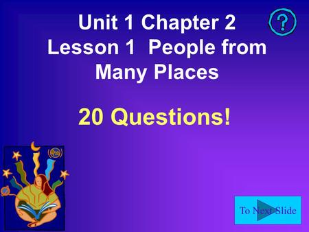 To Next Slide Unit 1 Chapter 2 Lesson 1 People from Many Places 20 Questions!