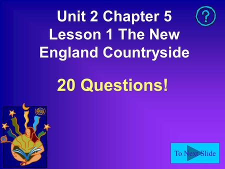 To Next Slide Unit 2 Chapter 5 Lesson 1 The New England Countryside 20 Questions!