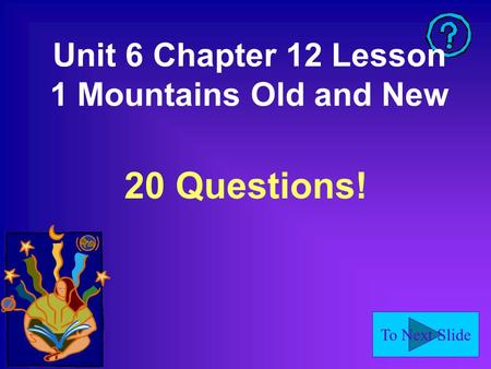 To Next Slide Unit 6 Chapter 12 Lesson 1 Mountains Old and New 20 Questions!