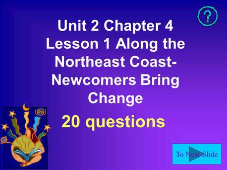 To Next Slide Unit 2 Chapter 4 Lesson 1 Along the Northeast Coast- Newcomers Bring Change 20 questions.