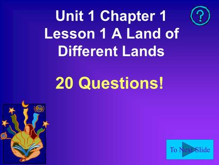 To Next Slide Unit 1 Chapter 1 Lesson 1 A Land of Different Lands 20 Questions!