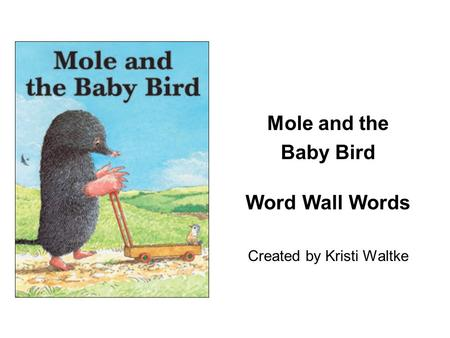Mole and the Baby Bird Word Wall Words Created by Kristi Waltke.