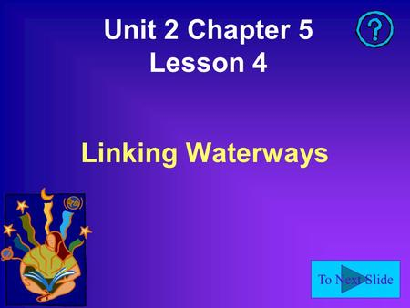 To Next Slide Unit 2 Chapter 5 Lesson 4 Linking Waterways.