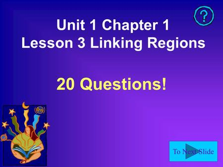 To Next Slide Unit 1 Chapter 1 Lesson 3 Linking Regions 20 Questions!
