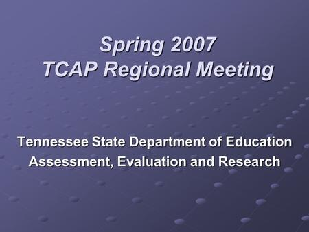 Spring 2007 TCAP Regional Meeting Tennessee State Department of Education Assessment, Evaluation and Research.