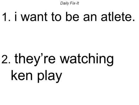 Daily Fix-It 1. i want to be an atlete. 2. theyre watching ken play.
