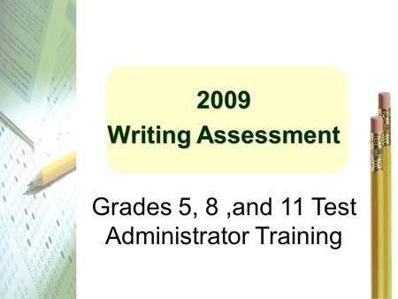 2009 Writing Assessment Grades 5, 8,and 11 Test Administrator Training.