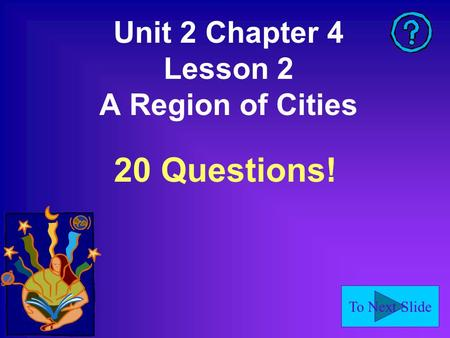 To Next Slide Unit 2 Chapter 4 Lesson 2 A Region of Cities 20 Questions!