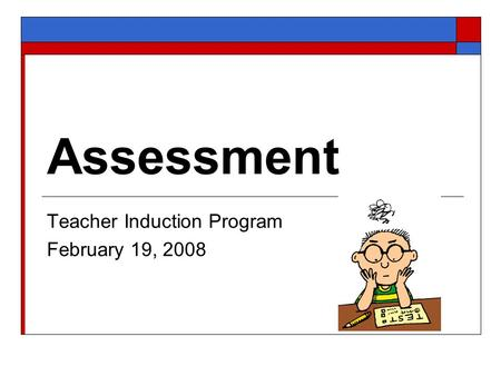 Assessment Teacher Induction Program February 19, 2008.