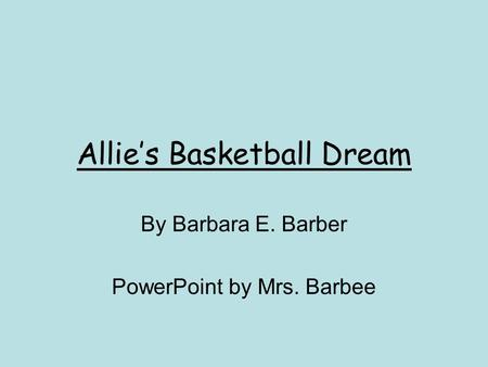 Allies Basketball Dream By Barbara E. Barber PowerPoint by Mrs. Barbee.
