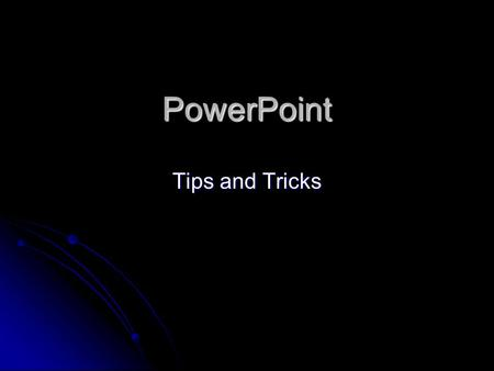 PowerPoint Tips and Tricks Important Guidelines to Remember Use contrasting colors for background and text Use contrasting colors for background and.