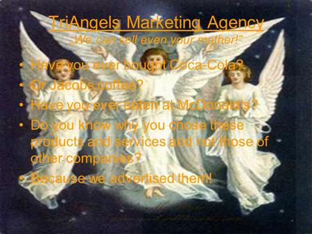 TriAngels Marketing Agency We can sell even your mother! Have you ever bought Coca-Cola? Or Jacobs coffee? Have you ever eaten at McDonalds? Do you know.
