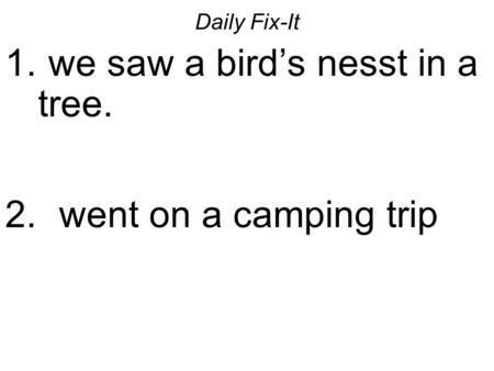 Daily Fix-It 1. we saw a birds nesst in a tree. 2. went on a camping trip.