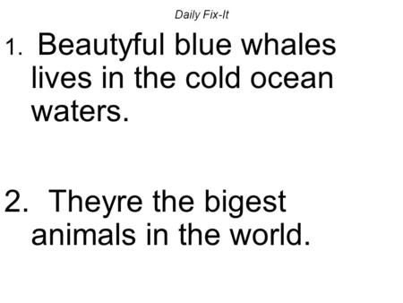 Daily Fix-It 1. Beautyful blue whales lives in the cold ocean waters. 2. Theyre the bigest animals in the world.