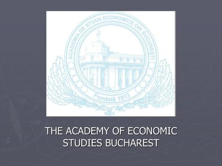 THE ACADEMY OF ECONOMIC STUDIES BUCHAREST. The Academy of Economic Studies was founded 6 th of April 1913 through a Royal Decree. For over 90 years, ASE.