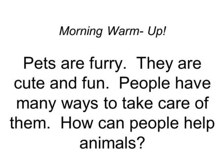 Morning Warm- Up! Pets are furry. They are cute and fun. People have many ways to take care of them. How can people help animals?