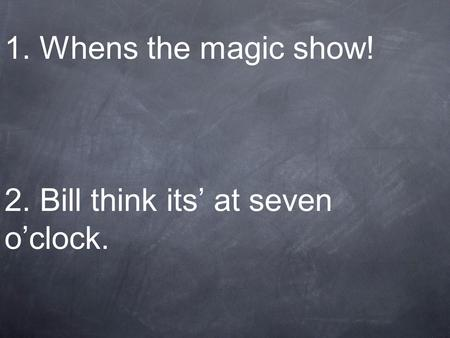 1. Whens the magic show! 2. Bill think its at seven oclock.