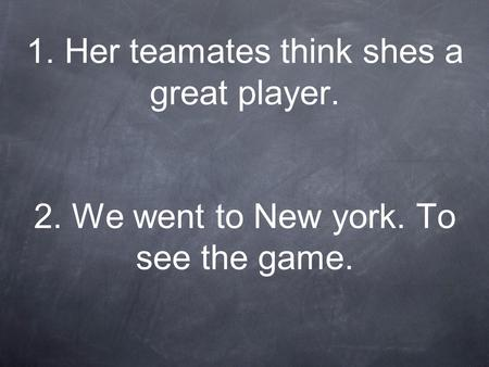 1. Her teamates think shes a great player. 2. We went to New york. To see the game.