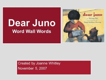 Dear Juno Word Wall Words Created by Joanne Whitley November 5, 2007.
