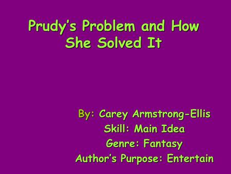 Prudys Problem and How She Solved It By: Carey Armstrong-Ellis Skill: Main Idea Genre: Fantasy Authors Purpose: Entertain.