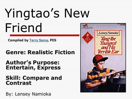 Yingtaos New Friend Genre: Realistic Fiction Authors Purpose: Entertain, Express Skill: Compare and Contrast By: Lensey Namioka Compiled by Terry Sams,