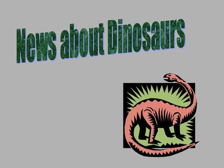 News about Dinosaurs.