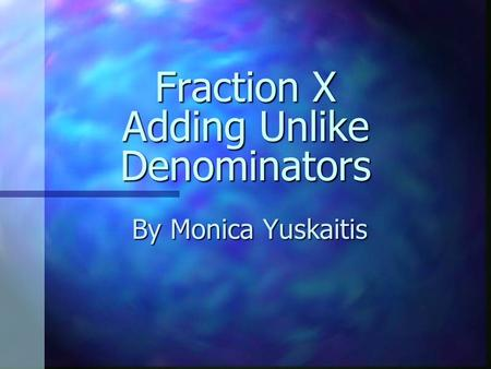 Fraction X Adding Unlike Denominators By Monica Yuskaitis.