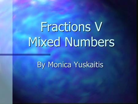 Fractions V Mixed Numbers By Monica Yuskaitis. Mixed Number Amixed number has a part that is a whole number and a part that is a fraction. = 1 3 4.