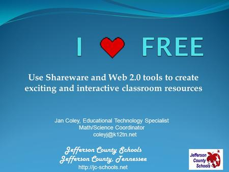 Use Shareware and Web 2.0 tools to create exciting and interactive classroom resources Jan Coley, Educational Technology Specialist Math/Science Coordinator.