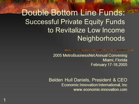 1 Double Bottom Line Funds: Successful Private Equity Funds to Revitalize Low Income Neighborhoods 2005 MetroBusinessNet Annual Convening Miami, Florida.