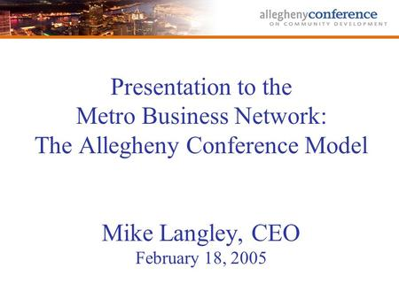 Presentation to the Metro Business Network: The Allegheny Conference Model Mike Langley, CEO February 18, 2005.