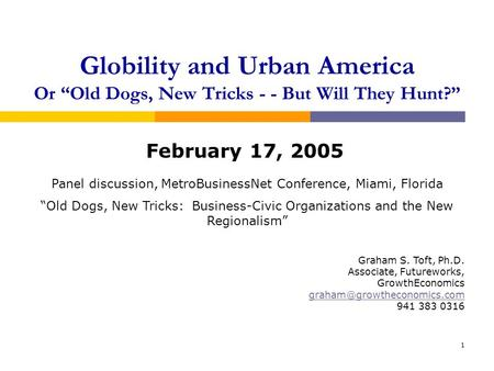 1 Globility and Urban America Or Old Dogs, New Tricks - - But Will They Hunt? February 17, 2005 Graham S. Toft, Ph.D. Associate, Futureworks, GrowthEconomics.