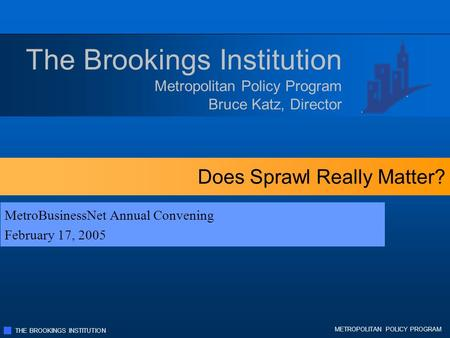 THE BROOKINGS INSTITUTION METROPOLITAN POLICY PROGRAM Does Sprawl Really Matter? MetroBusinessNet Annual Convening February 17, 2005 Metropolitan Policy.