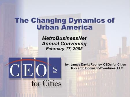 MetroBusinessNet Annual Convening February 17, 2005 by: James Davitt Rooney, CEOs for Cities Riccardo Bodini, RW Ventures, LLC The Changing Dynamics of.