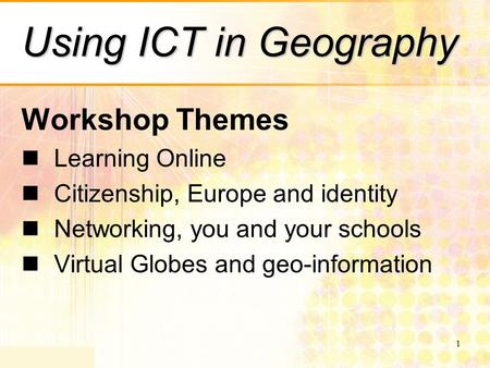1 Using ICT in Geography Workshop Themes Learning Online Citizenship, Europe and identity Networking, you and your schools Virtual Globes and geo-information.