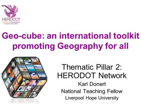 Geo-cube: an international toolkit promoting Geography for all Thematic Pillar 2: HERODOT Network Karl Donert National Teaching Fellow Liverpool Hope University.