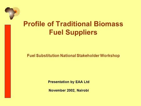 Profile of Traditional Biomass Fuel Suppliers Fuel Substitution National Stakeholder Workshop Presentation by EAA Ltd November 2002, Nairobi.