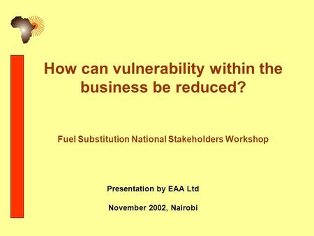 How can vulnerability within the business be reduced? Fuel Substitution National Stakeholders Workshop Presentation by EAA Ltd November 2002, Nairobi.