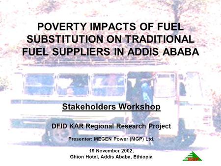 POVERTY IMPACTS OF FUEL SUBSTITUTION ON TRADITIONAL FUEL SUPPLIERS IN ADDIS ABABA Stakeholders Workshop DFID KAR Regional Research Project Presenter: MEGEN.