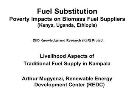 Fuel Substitution Poverty Impacts on Biomass Fuel Suppliers (Kenya, Uganda, Ethiopia) DfID Knowledge and Research (KaR) Project Livelihood Aspects of Traditional.